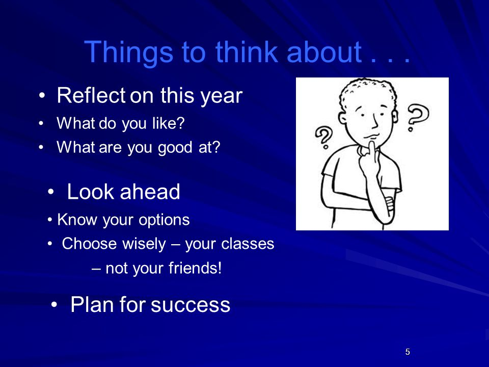 5 Things to think about... Reflect on this year What do you like? What are you good at? Look ahead Know your options Choose wisely – your classes – no