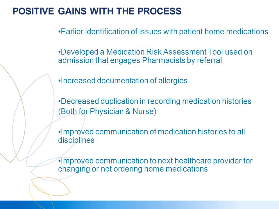 POSITIVE GAINS WITH THE PROCESS Earlier identification of issues with patient home medications Developed a Medication Risk Assessment Tool used on admission that engages Pharmacists by referral Increased documentation of allergies Decreased duplication in recording medication histories (Both for Physician & Nurse) Improved communication of medication histories to all disciplines Improved communication to next healthcare provider for changing or not ordering home medications