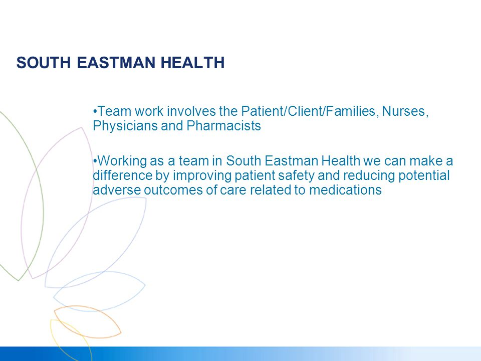 SOUTH EASTMAN HEALTH Team work involves the Patient/Client/Families, Nurses, Physicians and Pharmacists Working as a team in South Eastman Health we can make a difference by improving patient safety and reducing potential adverse outcomes of care related to medications
