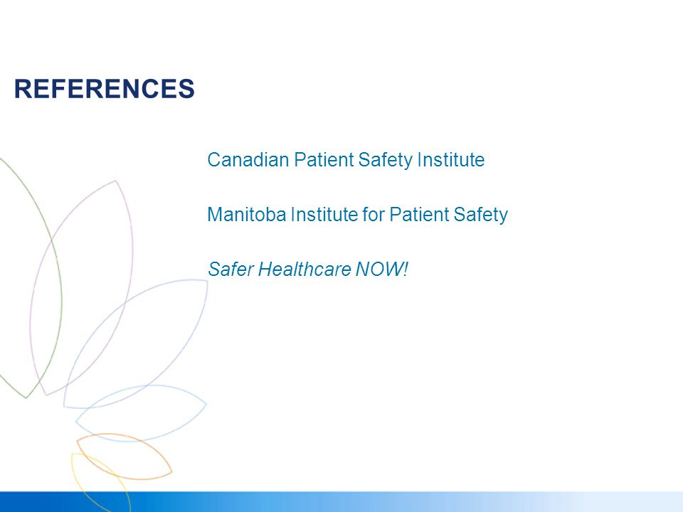 REFERENCES Canadian Patient Safety Institute Manitoba Institute for Patient Safety Safer Healthcare NOW!