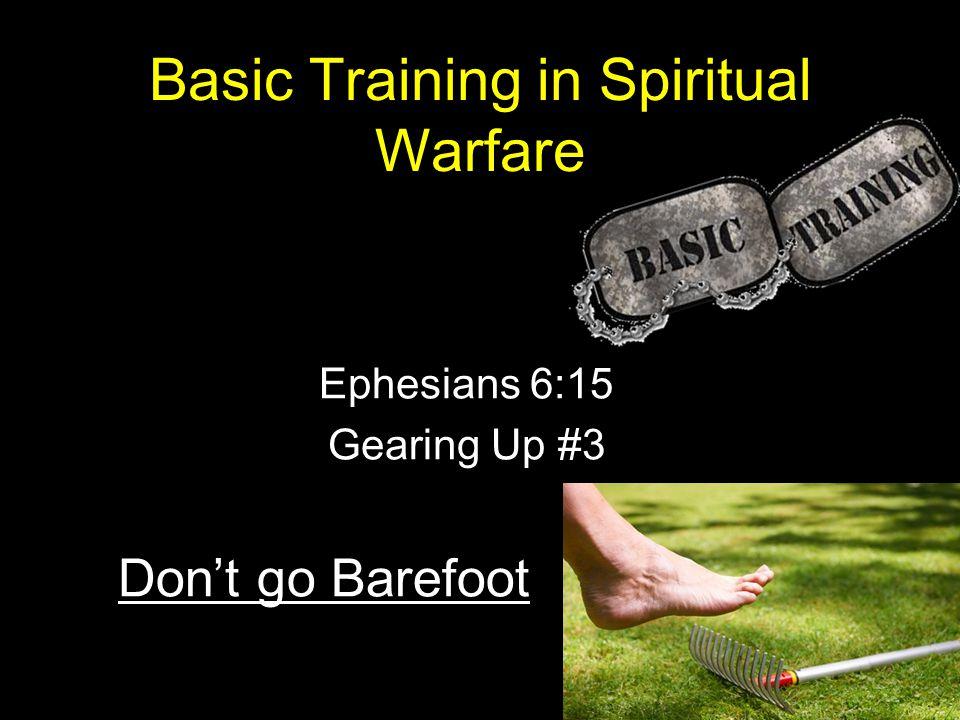 Basic Training in Spiritual Warfare Ephesians 6:15 Gearing Up #3 Don't go Barefoot