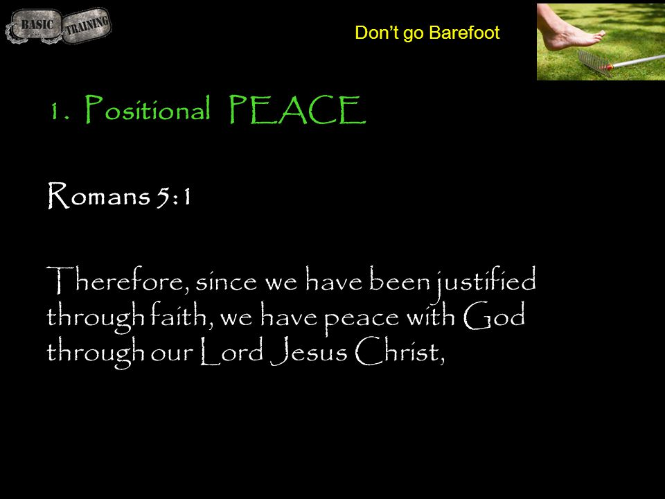 1.Positional PEACE Romans 5:1 Therefore, since we have been justified through faith, we have peace with God through our Lord Jesus Christ,