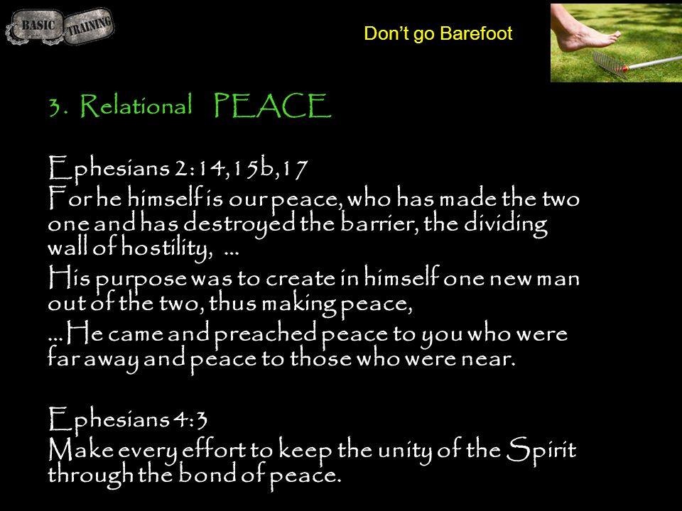 Don't go Barefoot 3. Relational PEACE Ephesians 2:14,15b,17 For he himself is our peace, who has made the two one and has destroyed the barrier, the d