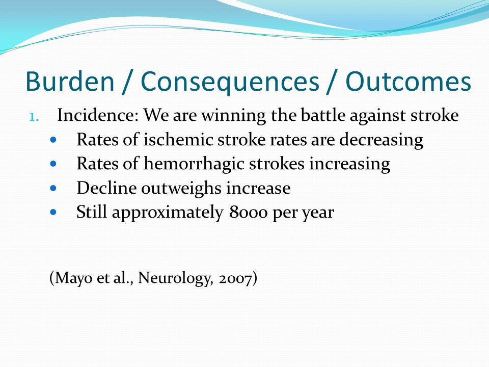 Burden / Consequences / Outcomes 1. Incidence: We are winning the battle against stroke Rates of ischemic stroke rates are decreasing Rates of hemorrh