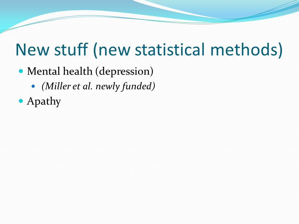 New stuff (new statistical methods) Mental health (depression) (Miller et al. newly funded) Apathy