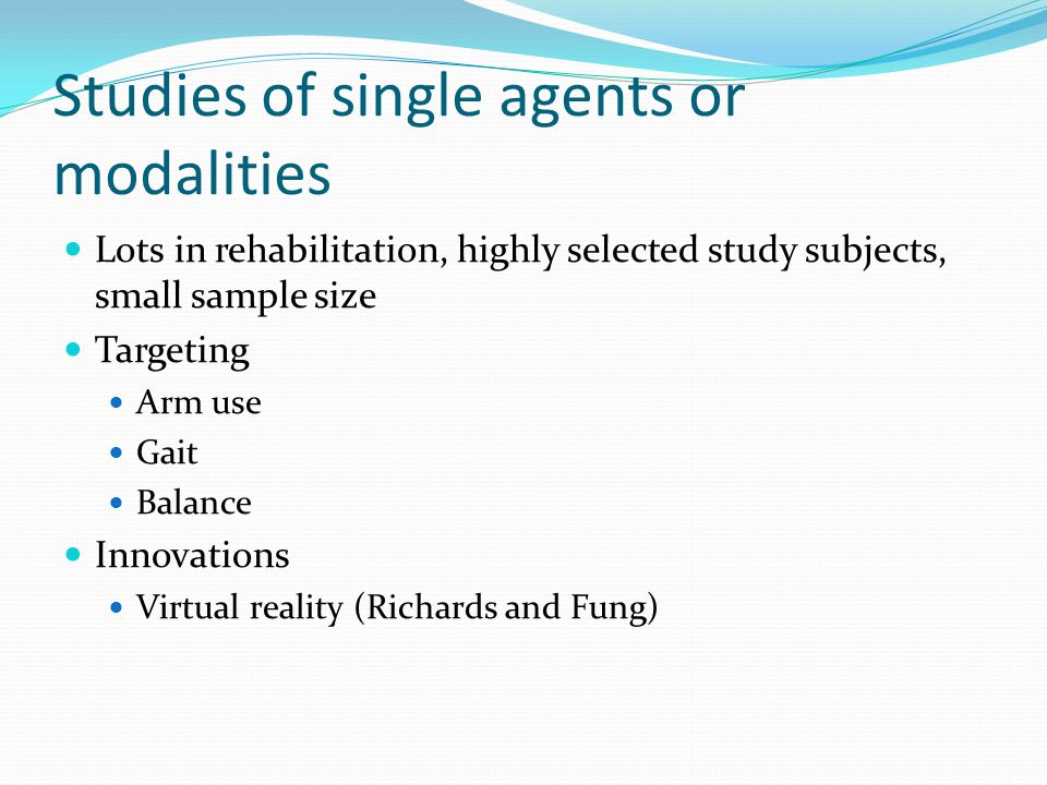 Studies of single agents or modalities Lots in rehabilitation, highly selected study subjects, small sample size Targeting Arm use Gait Balance Innovations Virtual reality (Richards and Fung)