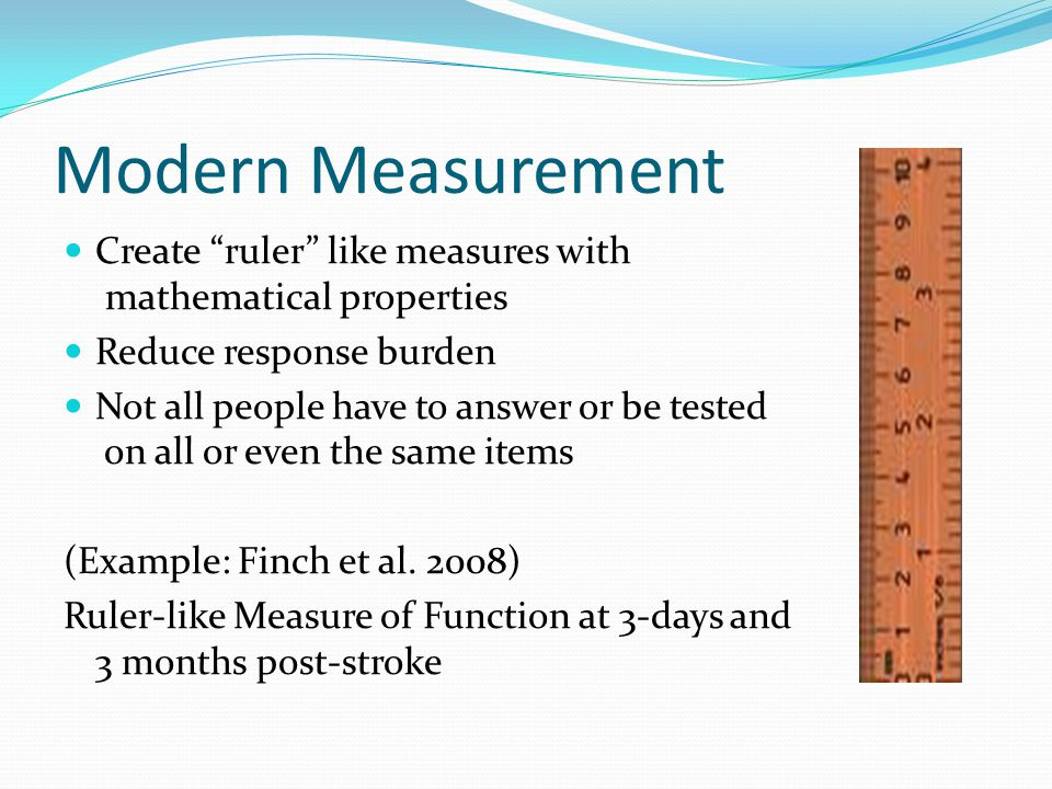Modern Measurement Create ruler like measures with mathematical properties Reduce response burden Not all people have to answer or be tested on all or even the same items (Example: Finch et al.
