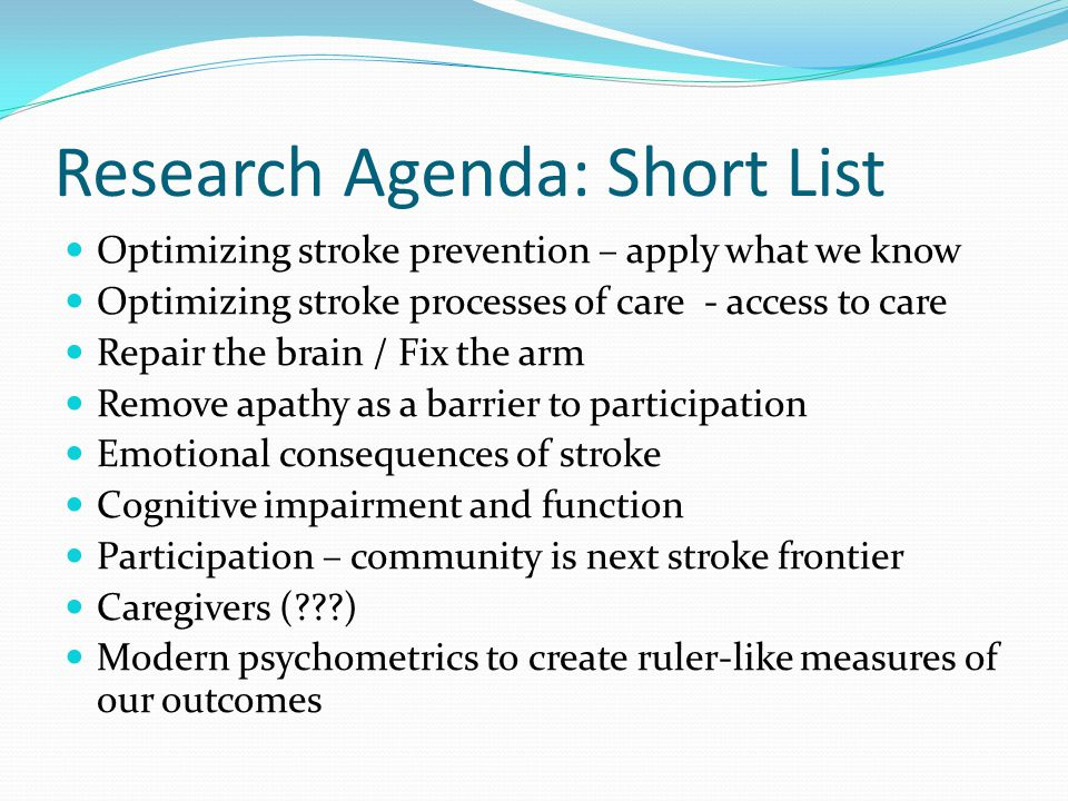 Research Agenda: Short List Optimizing stroke prevention – apply what we know Optimizing stroke processes of care - access to care Repair the brain / Fix the arm Remove apathy as a barrier to participation Emotional consequences of stroke Cognitive impairment and function Participation – community is next stroke frontier Caregivers ( ) Modern psychometrics to create ruler-like measures of our outcomes