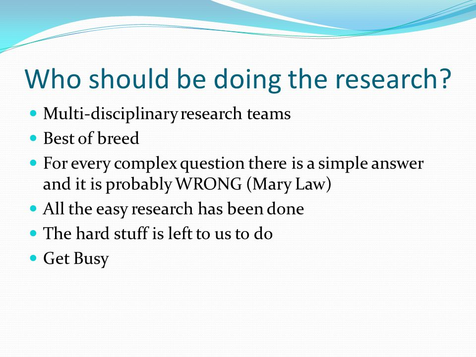 Who should be doing the research? Multi-disciplinary research teams Best of breed For every complex question there is a simple answer and it is probab