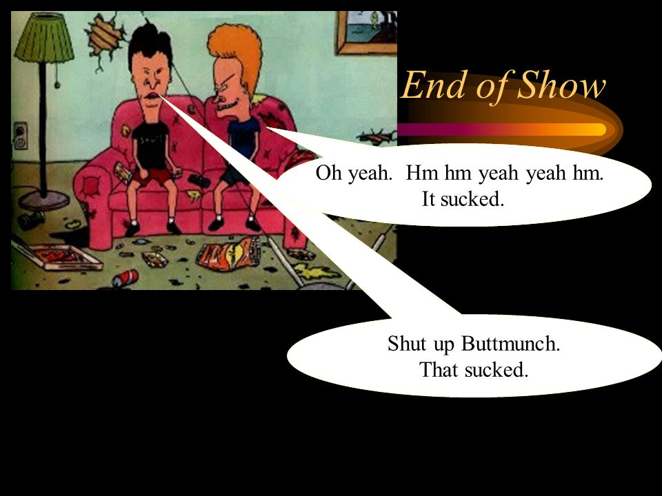 End of Show Shut up Buttmunch.That sucked. Hey Butthead.