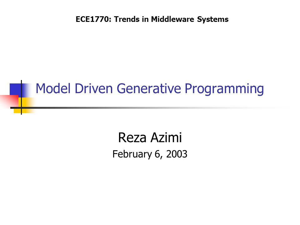 Model Driven Generative Programming Reza Azimi February 6, 2003 ECE1770: Trends in Middleware Systems
