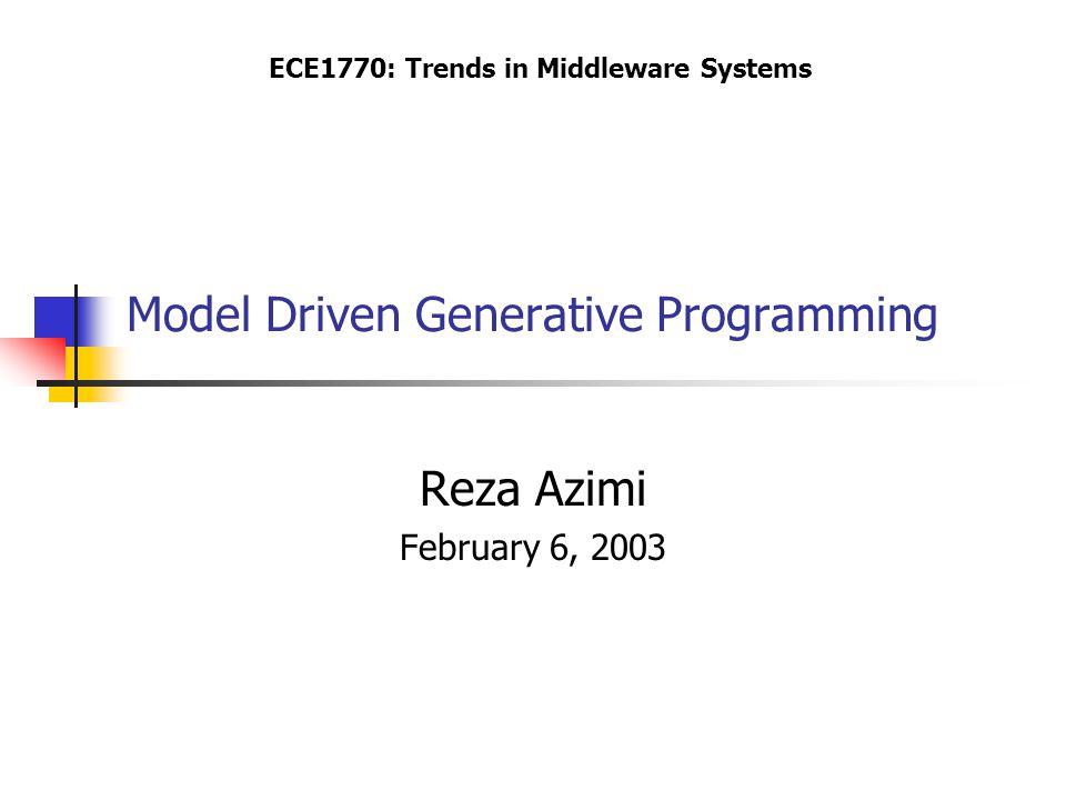 Model Driven Generative Programming Reza Azimi February 6, 2003 ECE1770: Trends in Middleware Systems