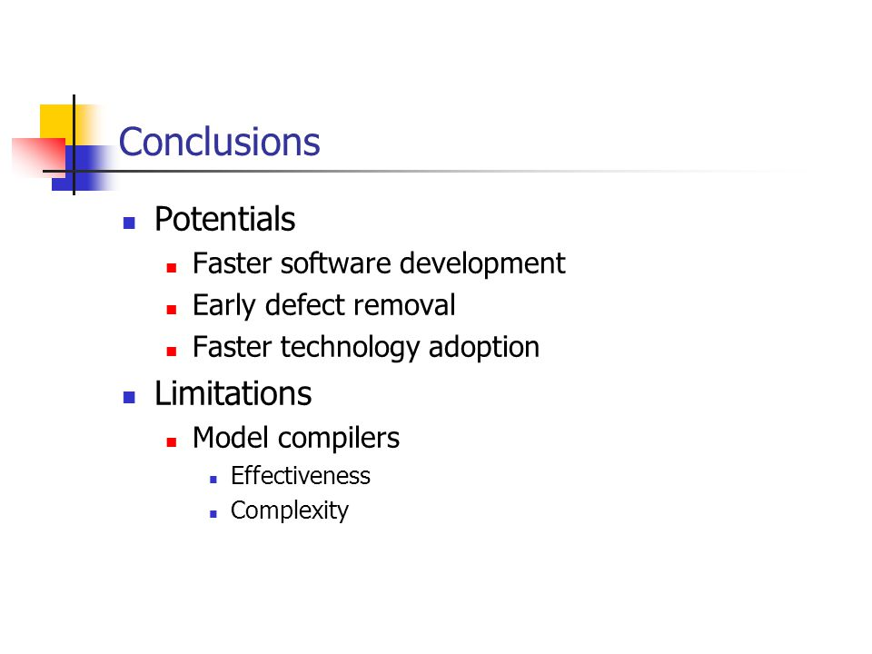 Conclusions Potentials Faster software development Early defect removal Faster technology adoption Limitations Model compilers Effectiveness Complexit