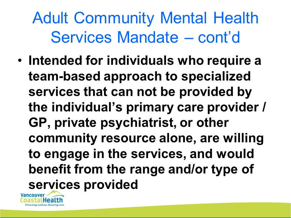 Adult Community Mental Health Services Mandate – cont'd Individuals must have a physician referral and be willing to have the service provider work collaboratively with their primary GP.