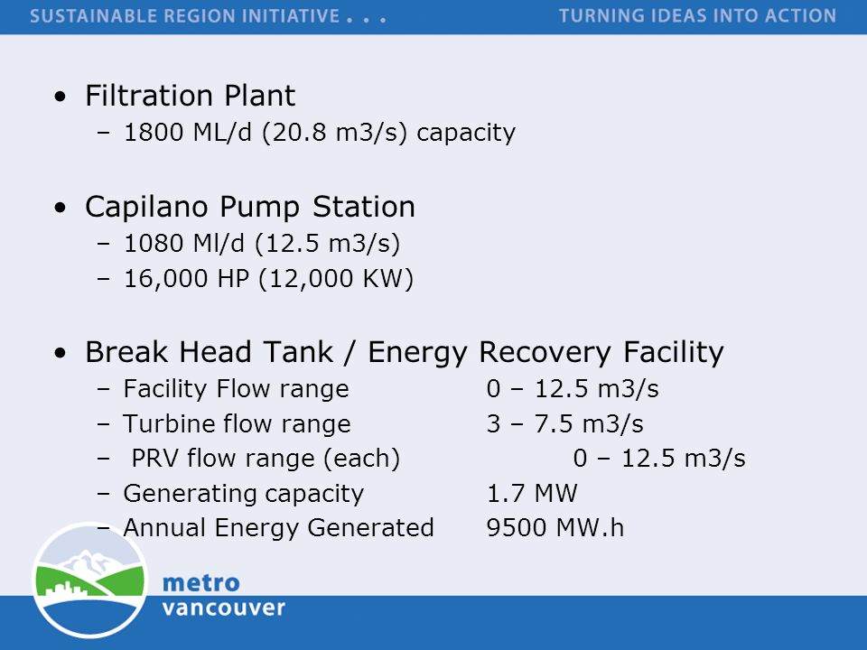 Filtration Plant –1800 ML/d (20.8 m3/s) capacity Capilano Pump Station –1080 Ml/d (12.5 m3/s) –16,000 HP (12,000 KW) Break Head Tank / Energy Recovery