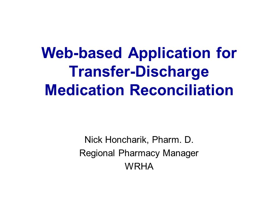 Web-based Application for Transfer-Discharge Medication Reconciliation Nick Honcharik, Pharm. D. Regional Pharmacy Manager WRHA