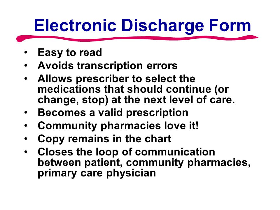 Electronic Discharge Form Easy to read Avoids transcription errors Allows prescriber to select the medications that should continue (or change, stop)