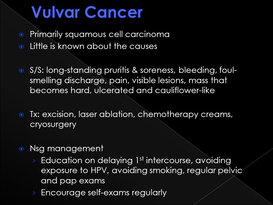  Primarily squamous cell carcinoma  Little is known about the causes  S/S: long-standing pruritis & soreness, bleeding, foul- smelling discharge, p