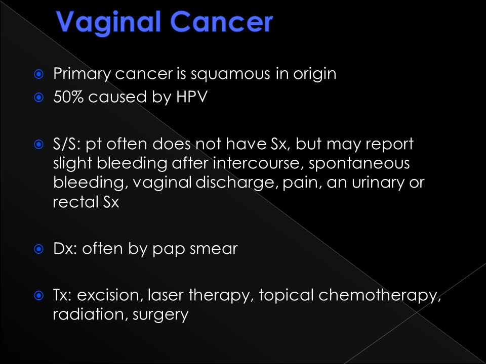  Primary cancer is squamous in origin  50% caused by HPV  S/S: pt often does not have Sx, but may report slight bleeding after intercourse, spontan