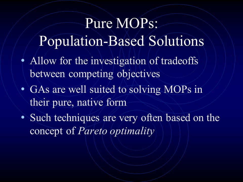 Pure MOPs: Population-Based Solutions Allow for the investigation of tradeoffs between competing objectives GAs are well suited to solving MOPs in their pure, native form Such techniques are very often based on the concept of Pareto optimality