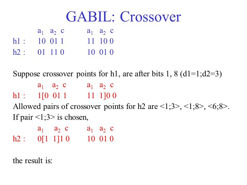 GABIL: Crossover a 1 a 2 c h1 : 10 01 1 11 10 0 h2 : 01 11 0 10 01 0 Suppose crossover points for h1, are after bits 1, 8 (d1=1;d2=3) a 1 a 2 c h1 : 1