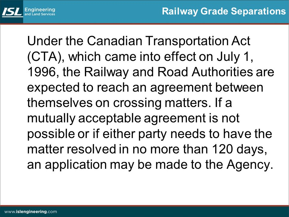 Railway Grade Separations Under the Canadian Transportation Act (CTA), which came into effect on July 1, 1996, the Railway and Road Authorities are expected to reach an agreement between themselves on crossing matters.