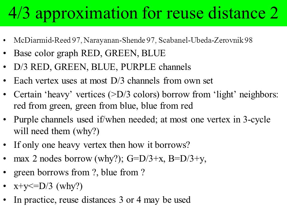 4/3 approximation for reuse distance 2 McDiarmid-Reed 97, Narayanan-Shende 97, Scabanel-Ubeda-Zerovnik 98 Base color graph RED, GREEN, BLUE D/3 RED, GREEN, BLUE, PURPLE channels Each vertex uses at most D/3 channels from own set Certain 'heavy' vertices (>D/3 colors) borrow from 'light' neighbors: red from green, green from blue, blue from red Purple channels used if/when needed; at most one vertex in 3-cycle will need them (why?) If only one heavy vertex then how it borrows.