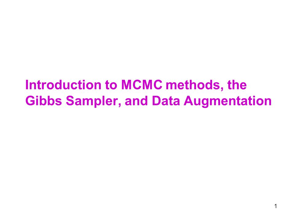 1 Introduction to MCMC methods, the Gibbs Sampler, and Data Augmentation