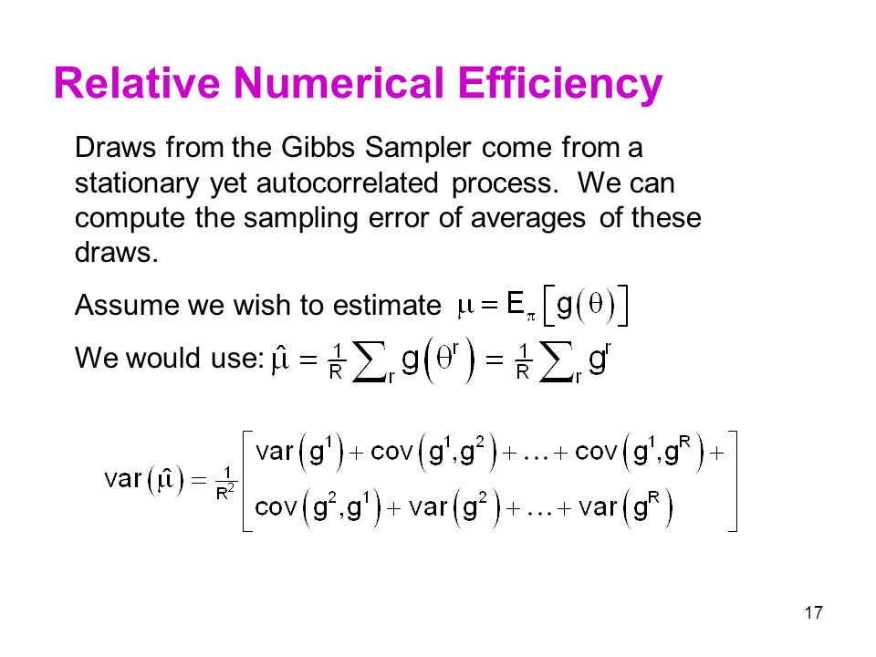 17 Relative Numerical Efficiency Draws from the Gibbs Sampler come from a stationary yet autocorrelated process. We can compute the sampling error of