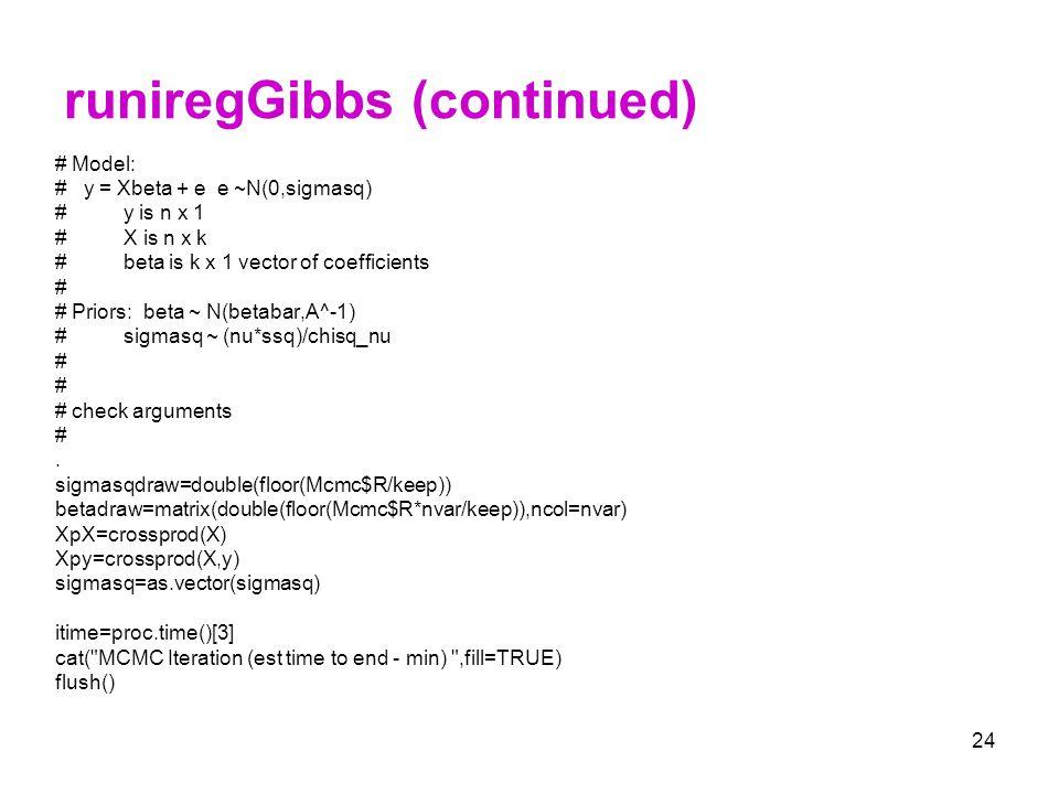 24 runiregGibbs (continued) # Model: # y = Xbeta + e e ~N(0,sigmasq) # y is n x 1 # X is n x k # beta is k x 1 vector of coefficients # # Priors: beta