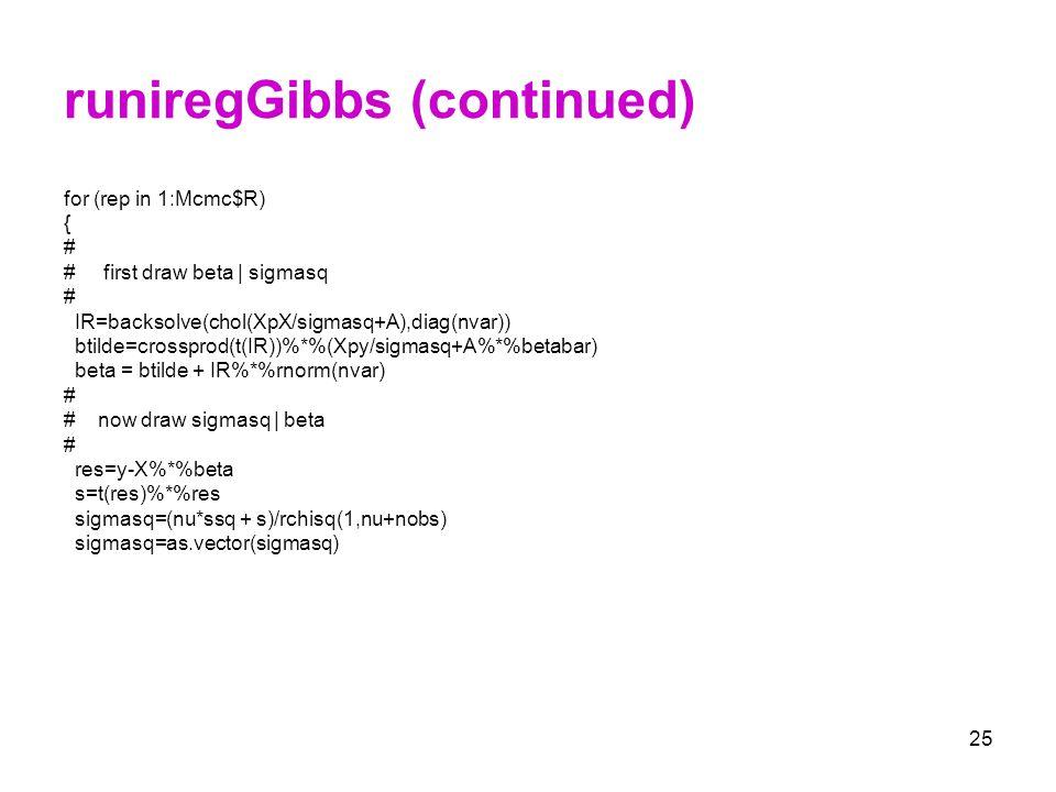 25 runiregGibbs (continued) for (rep in 1:Mcmc$R) { # # first draw beta   sigmasq # IR=backsolve(chol(XpX/sigmasq+A),diag(nvar)) btilde=crossprod(t(IR