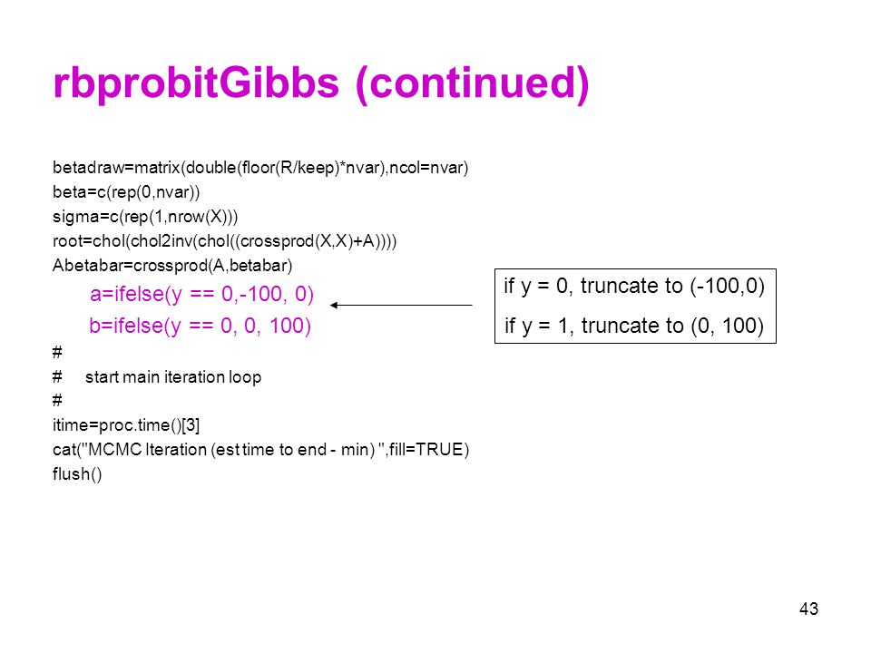 43 rbprobitGibbs (continued) betadraw=matrix(double(floor(R/keep)*nvar),ncol=nvar) beta=c(rep(0,nvar)) sigma=c(rep(1,nrow(X))) root=chol(chol2inv(chol
