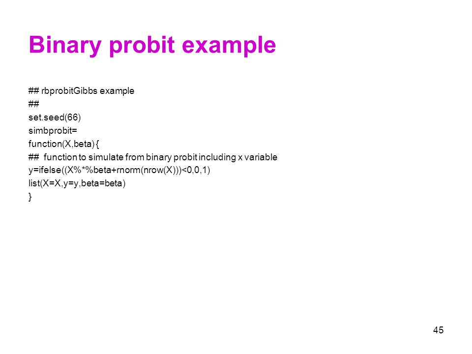 45 Binary probit example ## rbprobitGibbs example ## set.seed(66) simbprobit= function(X,beta) { ## function to simulate from binary probit including