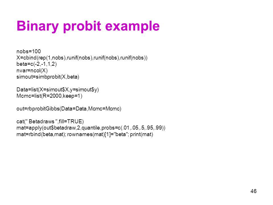 46 Binary probit example nobs=100 X=cbind(rep(1,nobs),runif(nobs),runif(nobs),runif(nobs)) beta=c(-2,-1,1,2) nvar=ncol(X) simout=simbprobit(X,beta) Da