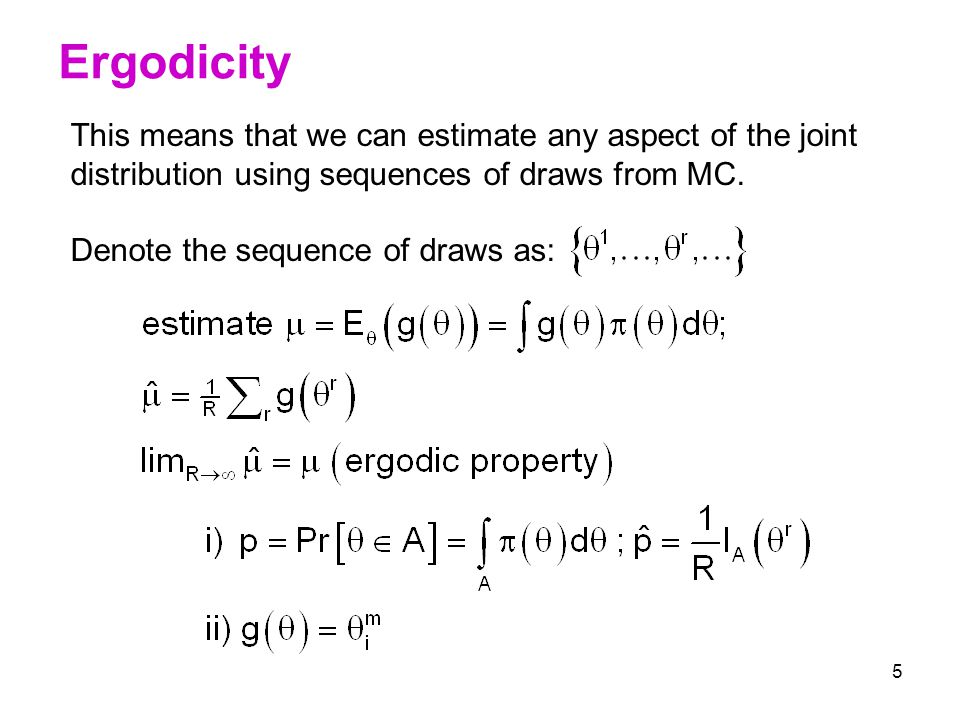 5 Ergodicity This means that we can estimate any aspect of the joint distribution using sequences of draws from MC. Denote the sequence of draws as: