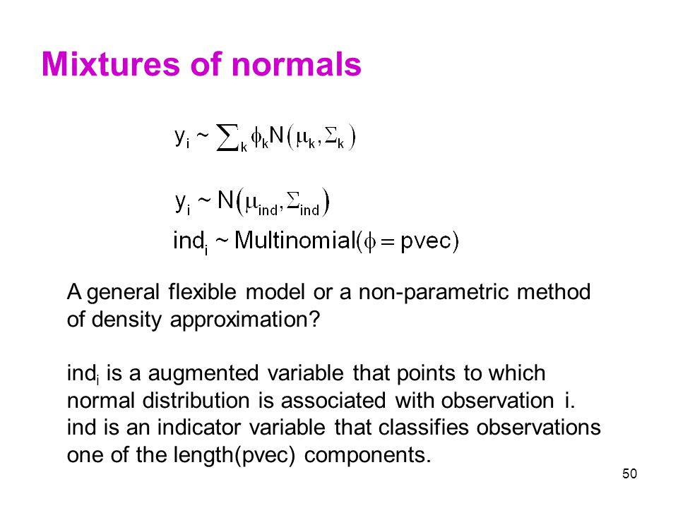 50 Mixtures of normals A general flexible model or a non-parametric method of density approximation? ind i is a augmented variable that points to whic