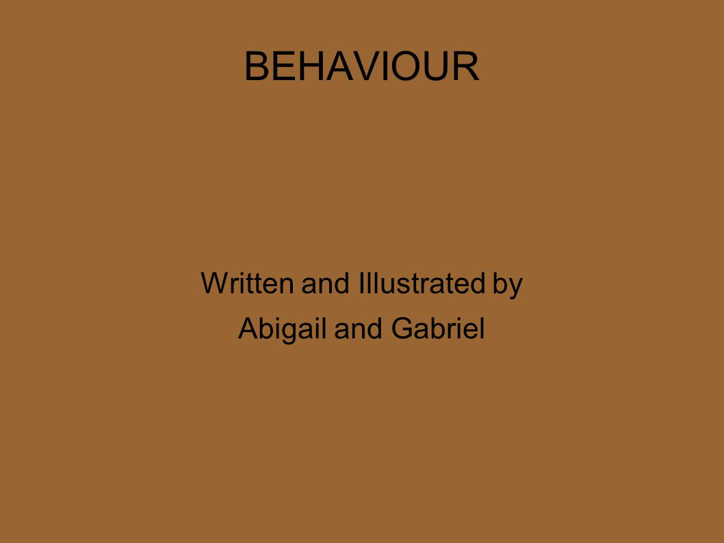 BEHAVIOUR Written and Illustrated by Abigail and Gabriel
