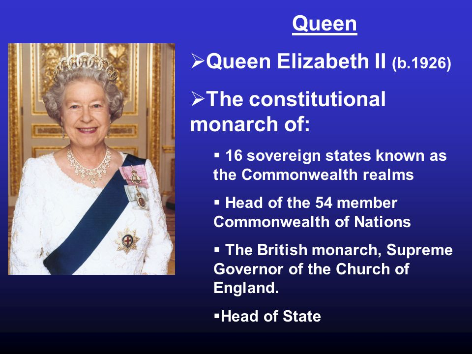Queen  Queen Elizabeth II (b.1926)  The constitutional monarch of:  16 sovereign states known as the Commonwealth realms  Head of the 54 member Commonwealth of Nations  The British monarch, Supreme Governor of the Church of England.