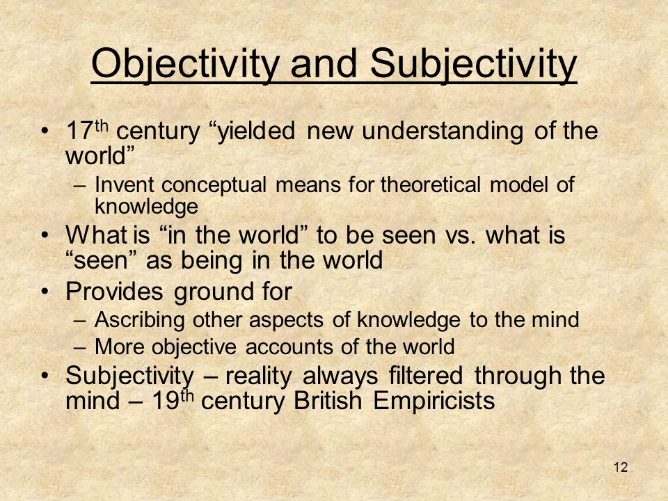 12 Objectivity and Subjectivity 17 th century yielded new understanding of the world –Invent conceptual means for theoretical model of knowledge What is in the world to be seen vs.