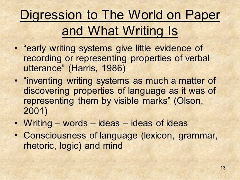 "13 Digression to The World on Paper and What Writing Is ""early writing systems give little evidence of recording or representing properties of verbal"