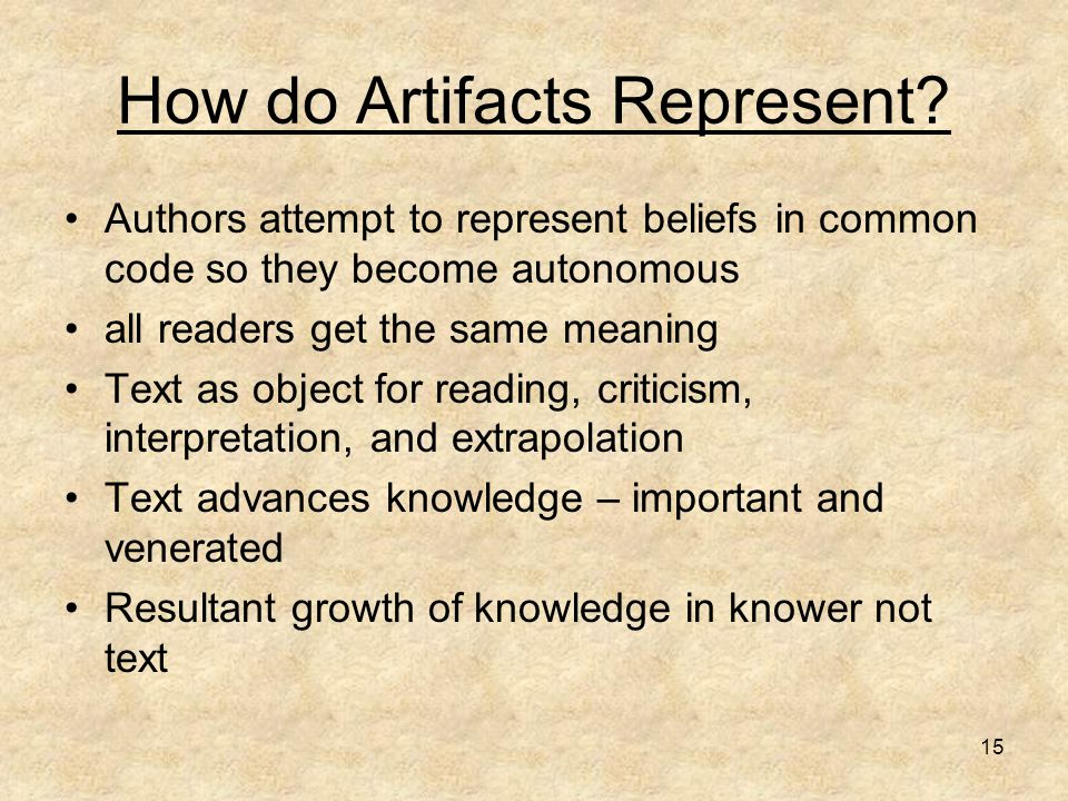 15 How do Artifacts Represent? Authors attempt to represent beliefs in common code so they become autonomous all readers get the same meaning Text as