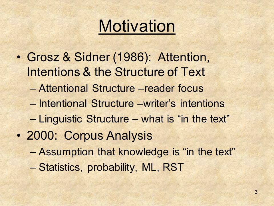 3 Motivation Grosz & Sidner (1986): Attention, Intentions & the Structure of Text –Attentional Structure –reader focus –Intentional Structure –writer'
