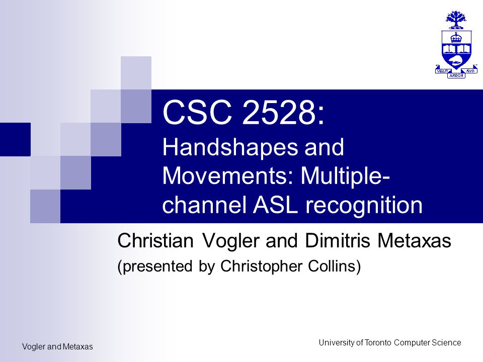 Vogler and Metaxas University of Toronto Computer Science CSC 2528: Handshapes and Movements: Multiple- channel ASL recognition Christian Vogler and Dimitris Metaxas (presented by Christopher Collins)