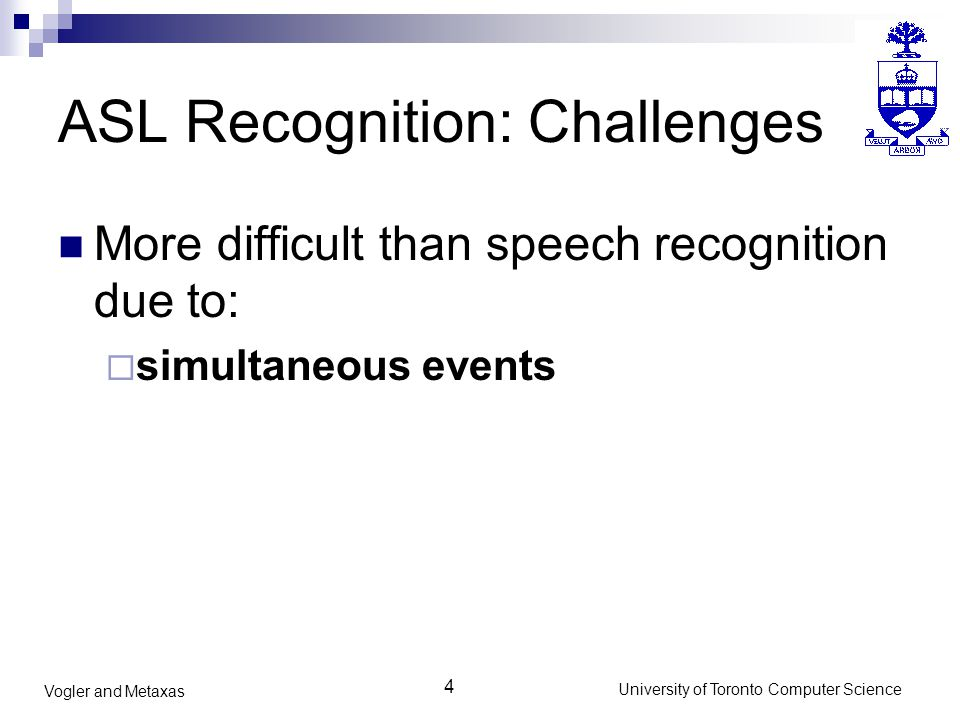 4 University of Toronto Computer Science Vogler and Metaxas ASL Recognition: Challenges More difficult than speech recognition due to:  simultaneous