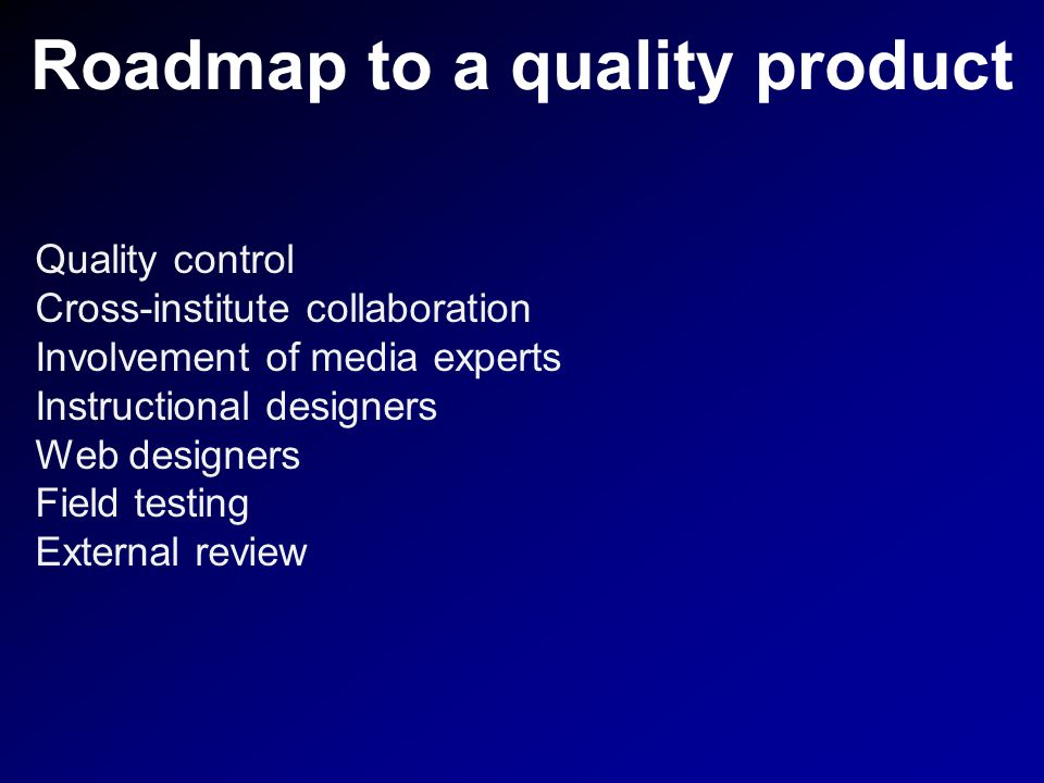 Roadmap to a quality product Quality control Cross-institute collaboration Involvement of media experts Instructional designers Web designers Field testing External review