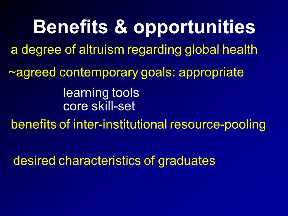 Benefits & opportunities ~agreed contemporary goals: appropriate a degree of altruism regarding global health desired characteristics of graduates learning tools benefits of inter-institutional resource-pooling core skill-set