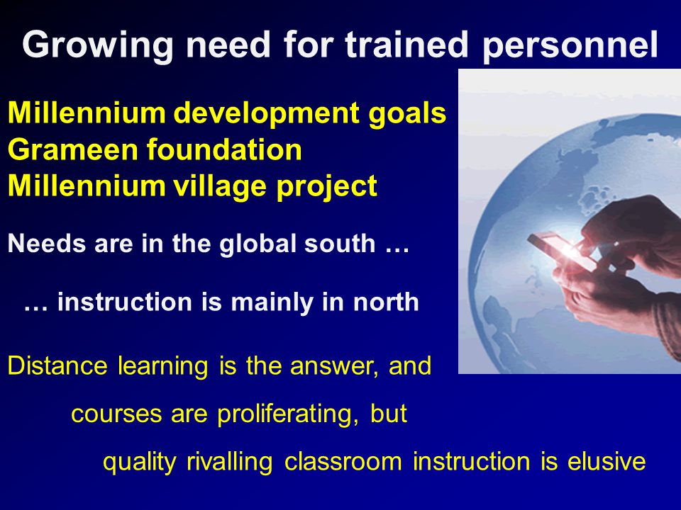 Growing need for trained personnel Millennium development goals Grameen foundation Millennium village project Needs are in the global south … … instruction is mainly in north Distance learning is the answer, and courses are proliferating, but quality rivalling classroom instruction is elusive