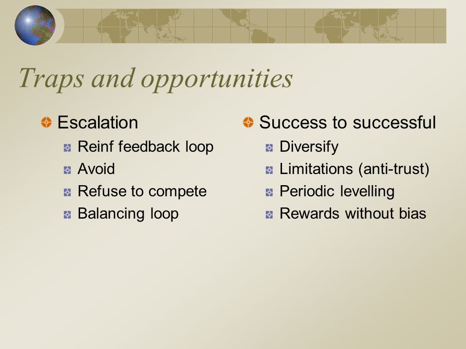 Traps and opportunities Escalation Reinf feedback loop Avoid Refuse to compete Balancing loop Success to successful Diversify Limitations (anti-trust) Periodic levelling Rewards without bias