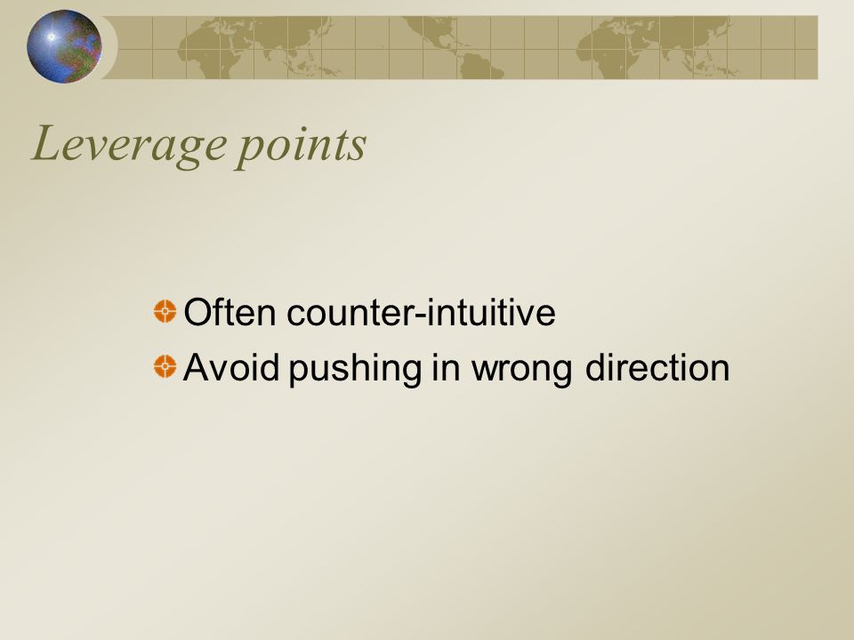 Leverage points Often counter-intuitive Avoid pushing in wrong direction