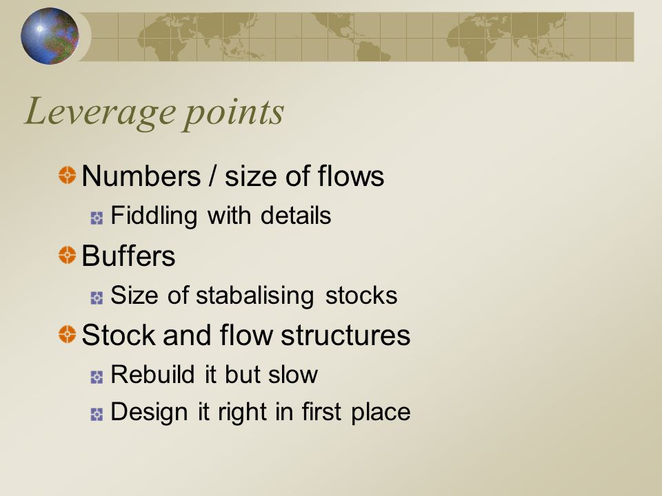 Leverage points Numbers / size of flows Fiddling with details Buffers Size of stabalising stocks Stock and flow structures Rebuild it but slow Design it right in first place